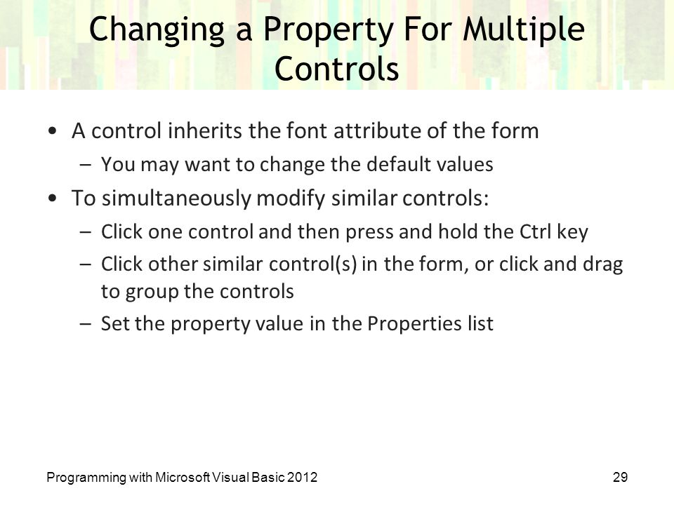 Programming with Microsoft Visual Basic 201229 Changing a Property For Multiple Controls A control inherits the font attribute of the form –You may wa