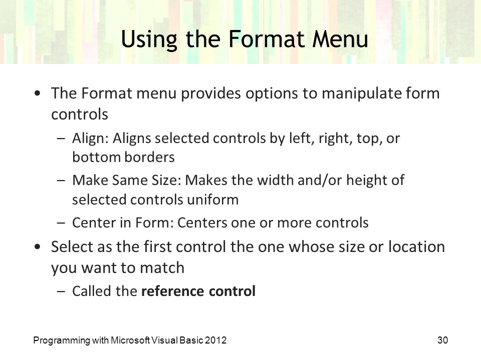 Programming with Microsoft Visual Basic 201230 Using the Format Menu The Format menu provides options to manipulate form controls –Align: Aligns selec
