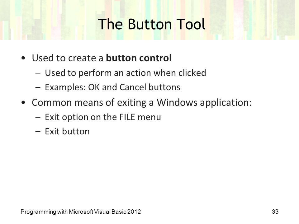 Programming with Microsoft Visual Basic 201233 The Button Tool Used to create a button control –Used to perform an action when clicked –Examples: OK a