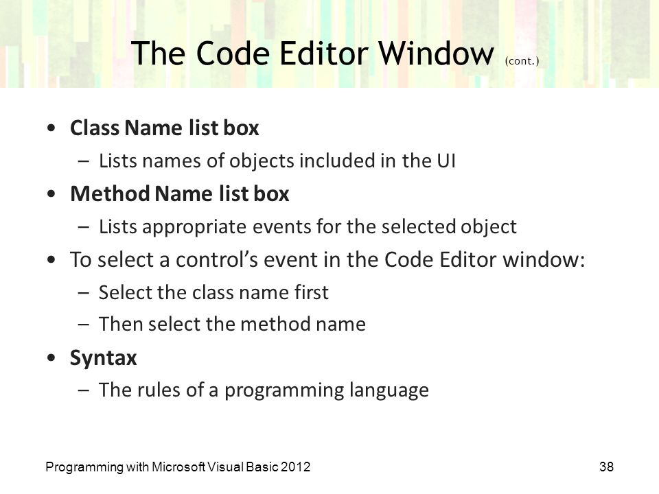 Programming with Microsoft Visual Basic 201238 The Code Editor Window (cont.) Class Name list box –Lists names of objects included in the UI Method Na
