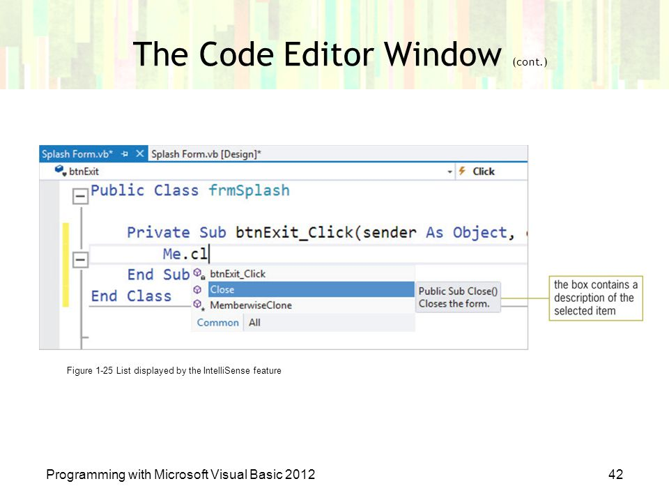 Programming with Microsoft Visual Basic 201242 The Code Editor Window (cont.) Figure 1-25 List displayed by the IntelliSense feature