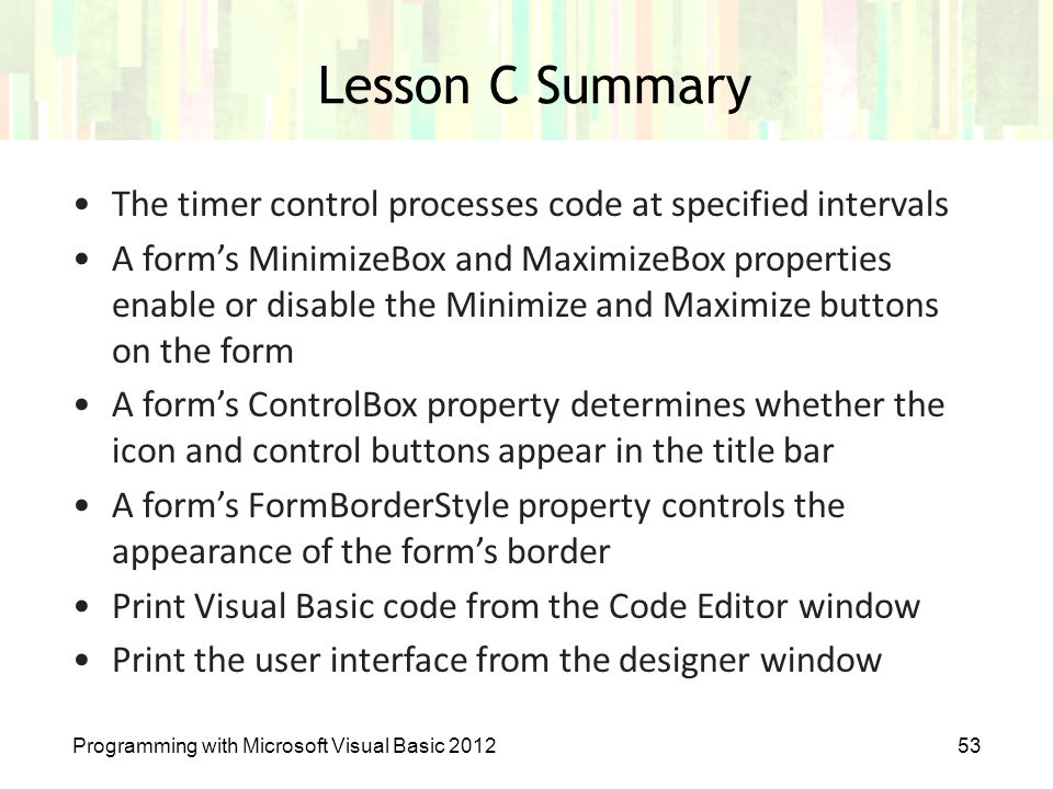 Programming with Microsoft Visual Basic 201253 Lesson C Summary The timer control processes code at specified intervals A form's MinimizeBox and Maxim
