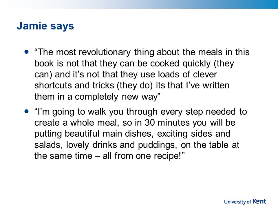 Jamie says The most revolutionary thing about the meals in this book is not that they can be cooked quickly (they can) and it's not that they use loads of clever shortcuts and tricks (they do) its that I've written them in a completely new way I'm going to walk you through every step needed to create a whole meal, so in 30 minutes you will be putting beautiful main dishes, exciting sides and salads, lovely drinks and puddings, on the table at the same time – all from one recipe!