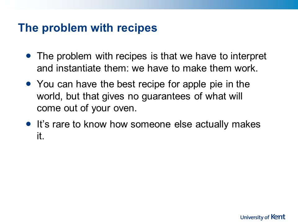 The problem with recipes The problem with recipes is that we have to interpret and instantiate them: we have to make them work.