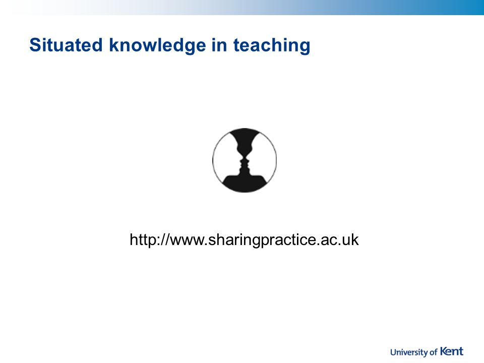 http://www.sharingpractice.ac.uk Situated knowledge in teaching