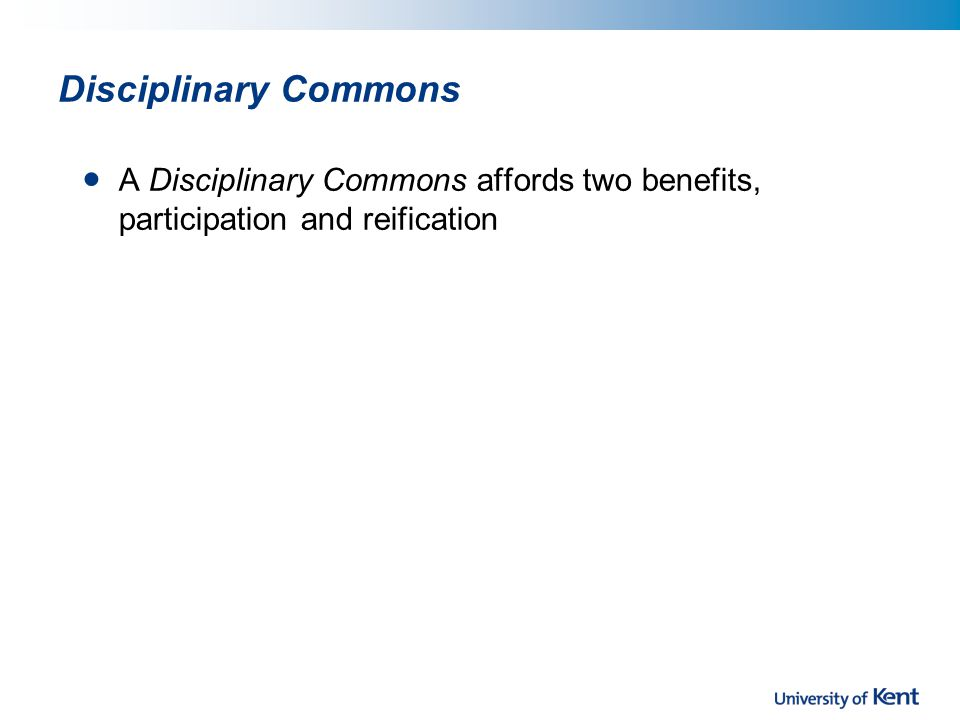 Disciplinary Commons A Disciplinary Commons affords two benefits, participation and reification