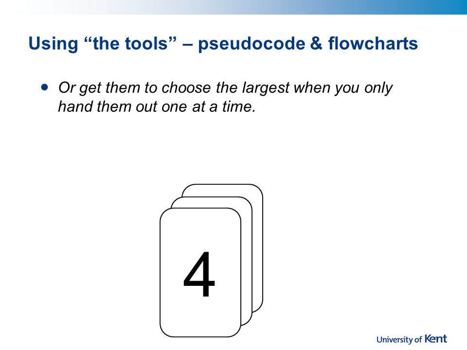 Using the tools – pseudocode & flowcharts Or get them to choose the largest when you only hand them out one at a time.
