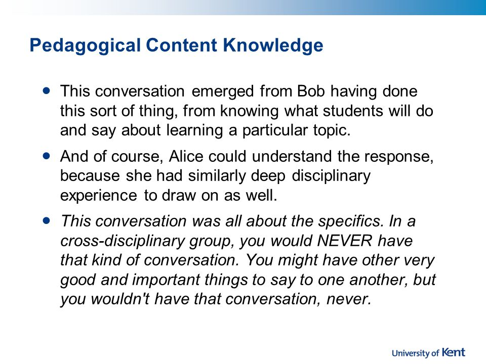 Pedagogical Content Knowledge This conversation emerged from Bob having done this sort of thing, from knowing what students will do and say about learning a particular topic.