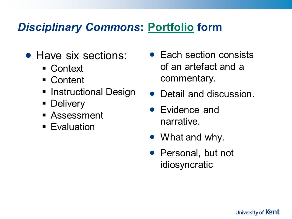 Disciplinary Commons: Portfolio formPortfolio Have six sections:  Context  Content  Instructional Design  Delivery  Assessment  Evaluation Each section consists of an artefact and a commentary.