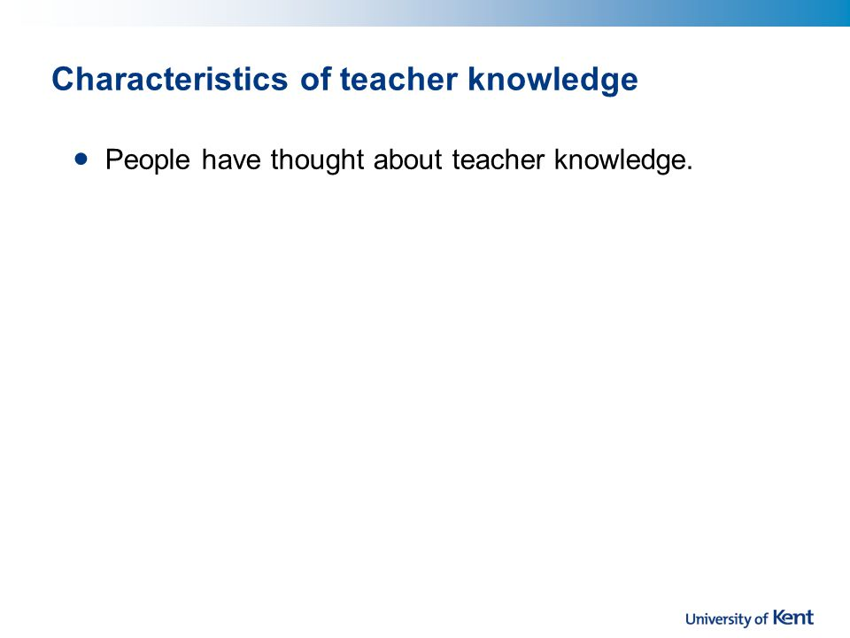 Characteristics of teacher knowledge People have thought about teacher knowledge.