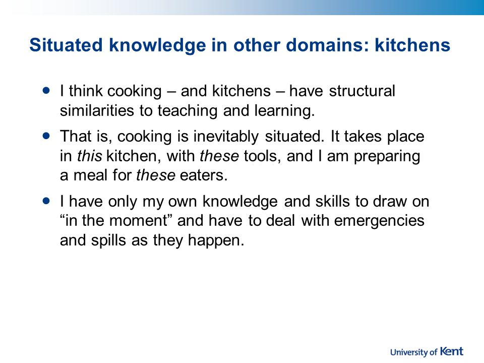 Situated knowledge in other domains: kitchens I think cooking – and kitchens – have structural similarities to teaching and learning.