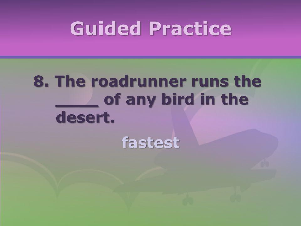 Guided Practice 8. The roadrunner runs the ____ of any bird in the desert. fastest