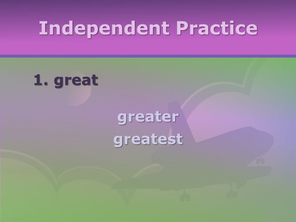 Independent Practice 1. great greatergreatest