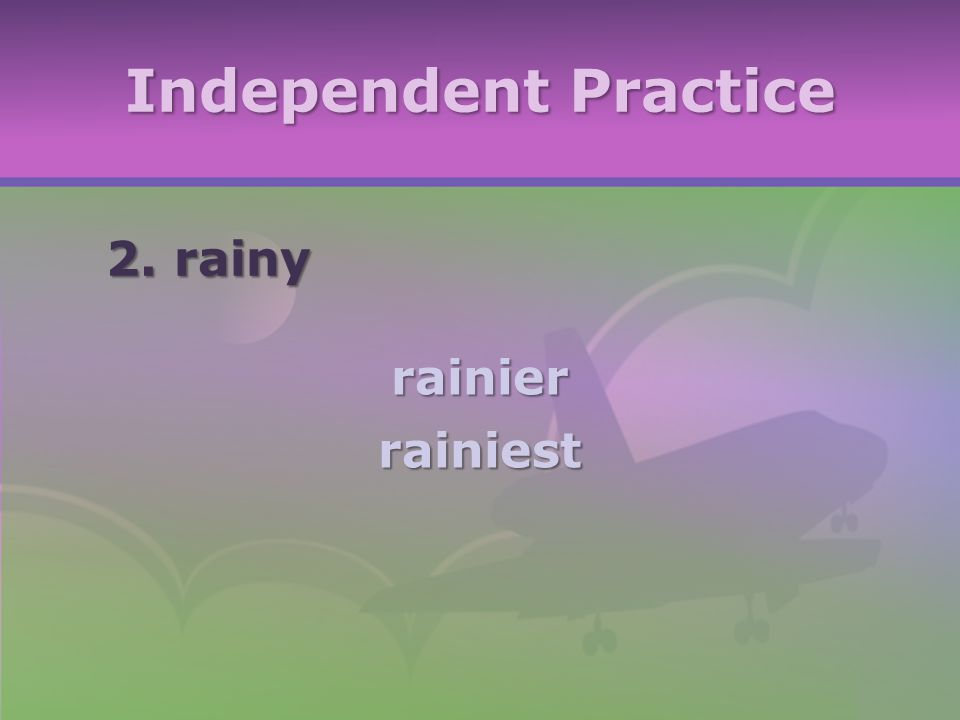 Independent Practice 2. rainy rainierrainiest