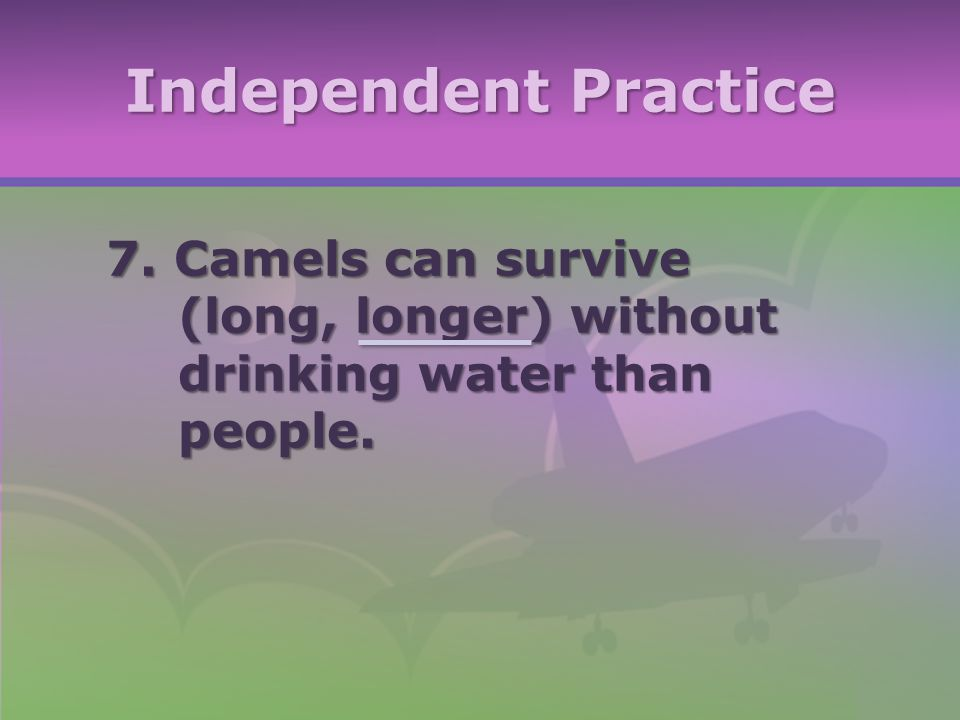 Independent Practice 7. Camels can survive (long, longer) without drinking water than people.
