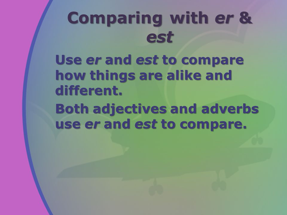 Comparing with er & est Adjectives may be used to compare two or more people, places, or things.