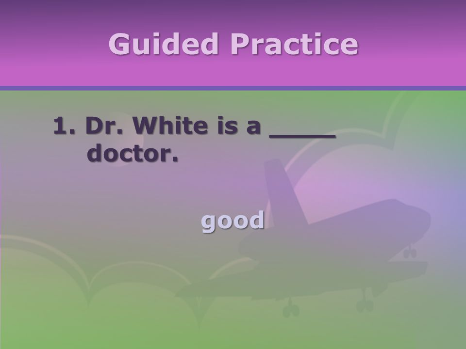 Guided Practice 1. Dr. White is a ____ doctor. good