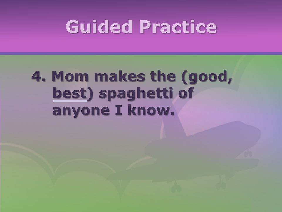 Guided Practice 4. Mom makes the (good, best) spaghetti of anyone I know.