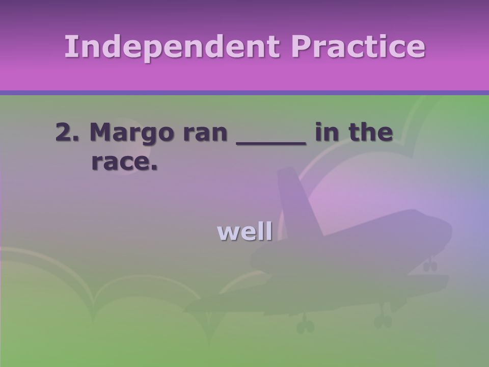 Independent Practice 2. Margo ran ____ in the race. well
