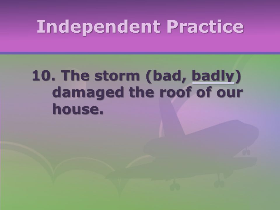 Independent Practice 10. The storm (bad, badly) damaged the roof of our house.