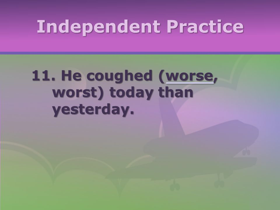 Independent Practice 11. He coughed (worse, worst) today than yesterday.