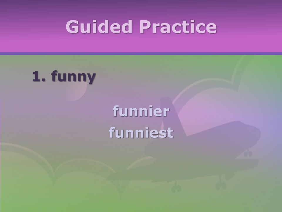 Guided Practice 1. funny funnierfunniest