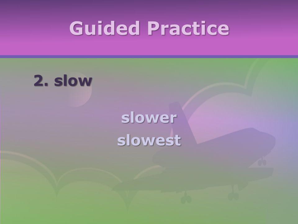 Guided Practice 2. slow slowerslowest