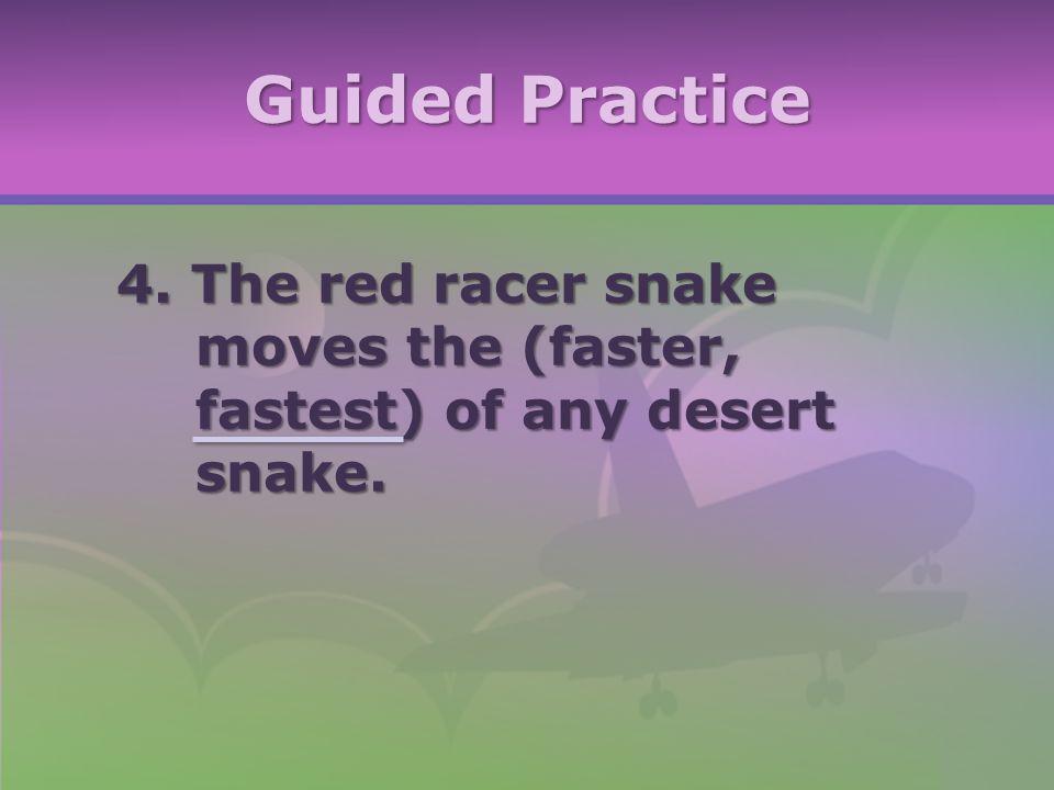 Guided Practice 4. The red racer snake moves the (faster, fastest) of any desert snake.