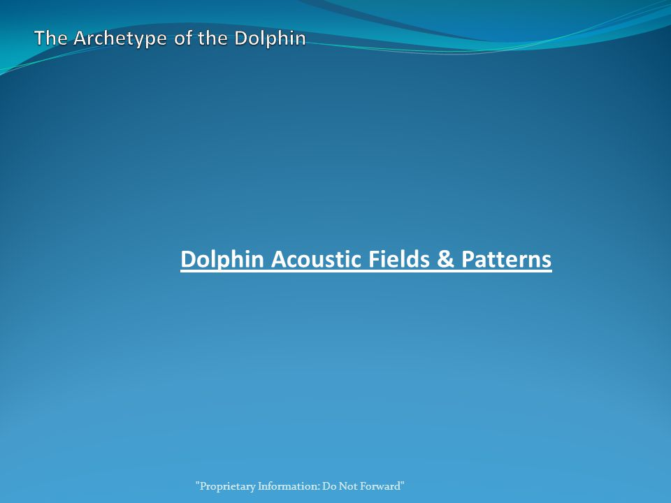 Dolphin Acoustic Fields & Patterns Proprietary Information: Do Not Forward