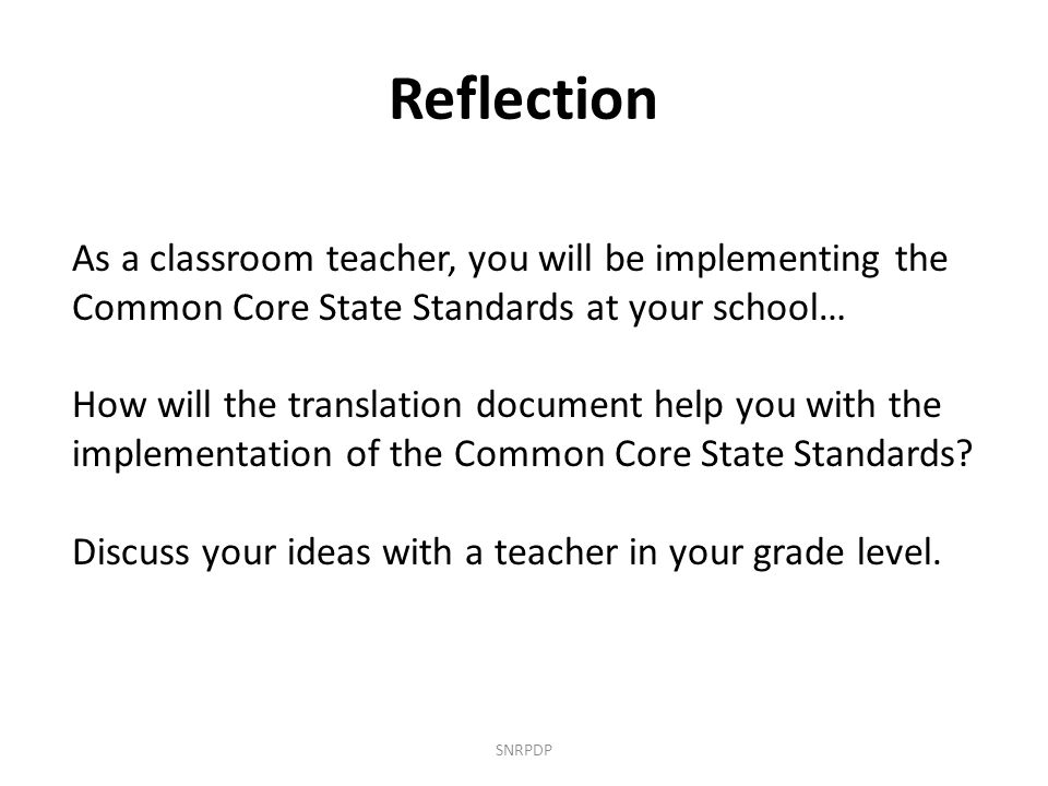Reflection SNRPDP As a classroom teacher, you will be implementing the Common Core State Standards at your school… How will the translation document help you with the implementation of the Common Core State Standards.