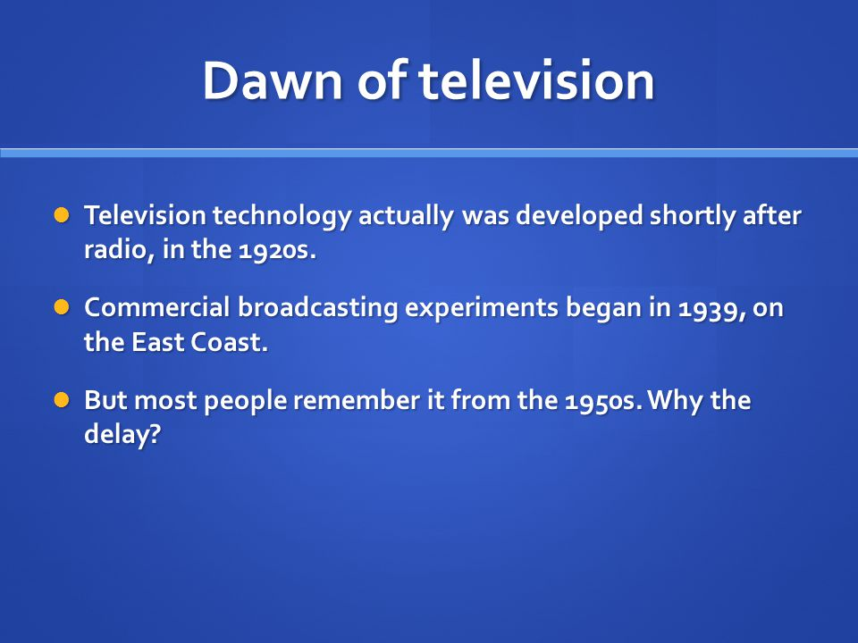 Dawn of television Television technology actually was developed shortly after radio, in the 1920s.