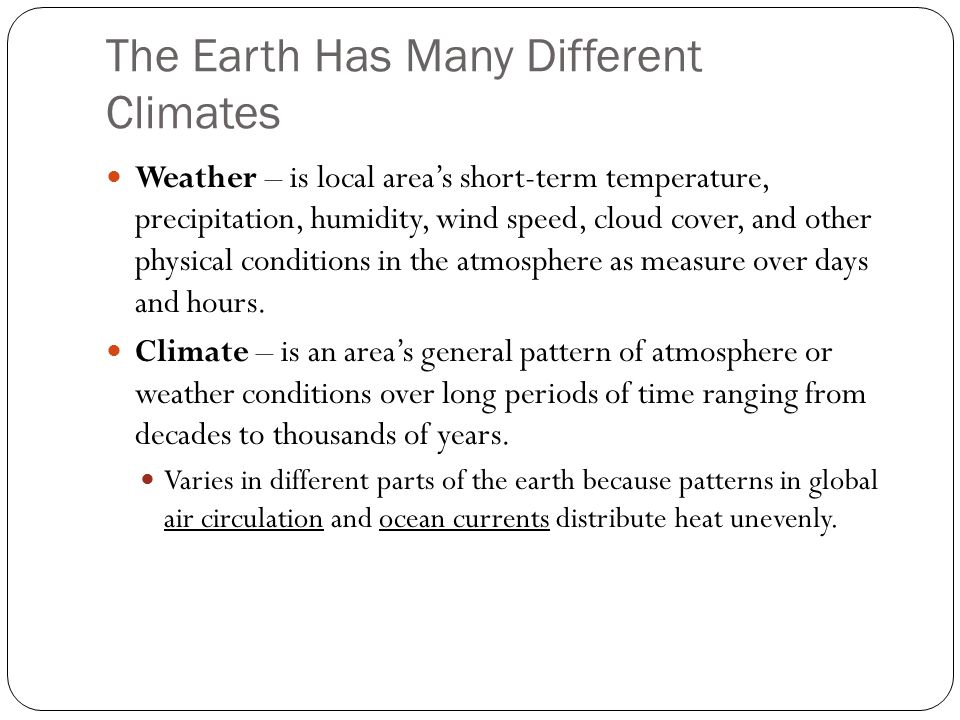 The Earth Has Many Different Climates Weather – is local area's short-term temperature, precipitation, humidity, wind speed, cloud cover, and other physical conditions in the atmosphere as measure over days and hours.
