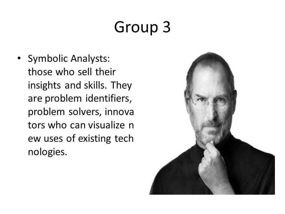 Group 3 Symbolic Analysts: those who sell their insights and skills. They are problem identifiers, problem solvers, innova tors who can visualize n ew