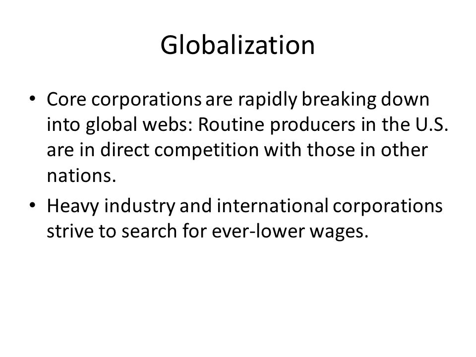 Globalization Core corporations are rapidly breaking down into global webs: Routine producers in the U.S. are in direct competition with those in othe