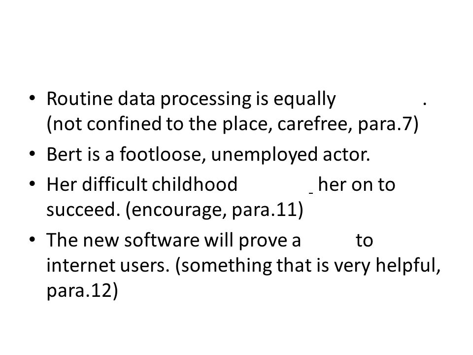 Routine data processing is equally footloose. (not confined to the place, carefree, para.7) Bert is a footloose, unemployed actor. Her difficult child