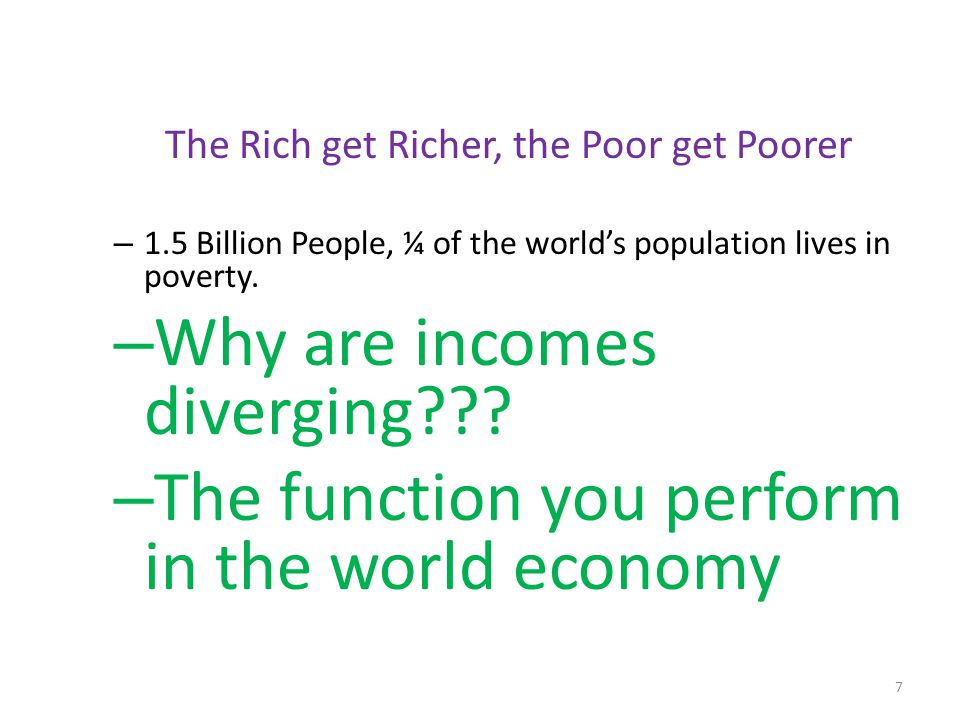 7 The Rich get Richer, the Poor get Poorer – 1.5 Billion People, ¼ of the world's population lives in poverty. – Why are incomes diverging??? – The fu