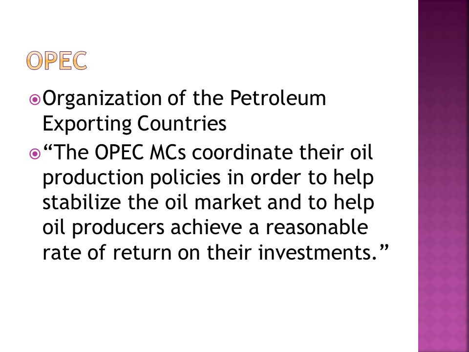  Organization of the Petroleum Exporting Countries  The OPEC MCs coordinate their oil production policies in order to help stabilize the oil market and to help oil producers achieve a reasonable rate of return on their investments.