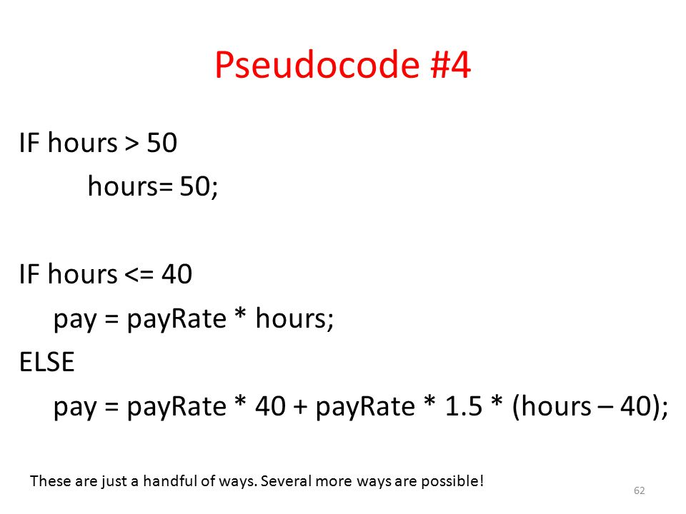Pseudocode #4 IF hours > 50 hours= 50; IF hours <= 40 pay = payRate * hours; ELSE pay = payRate * 40 + payRate * 1.5 * (hours – 40); 62 These are just