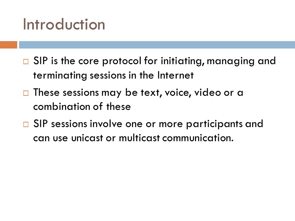 Introduction  SIP is the core protocol for initiating, managing and terminating sessions in the Internet  These sessions may be text, voice, video o