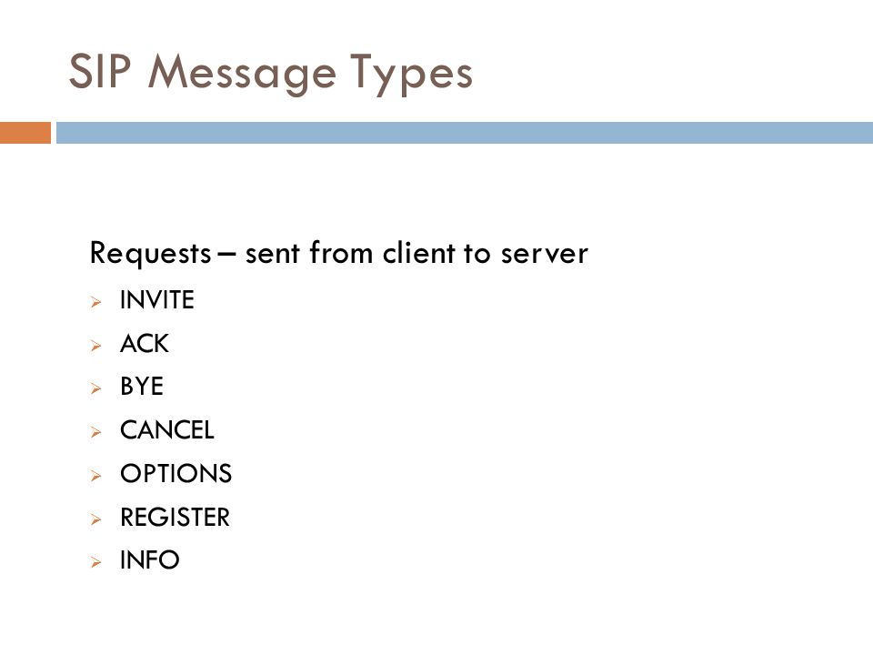 SIP Message Types Requests – sent from client to server  INVITE  ACK  BYE  CANCEL  OPTIONS  REGISTER  INFO