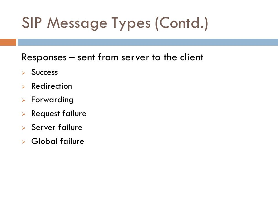 SIP Message Types (Contd.) Responses – sent from server to the client  Success  Redirection  Forwarding  Request failure  Server failure  Global