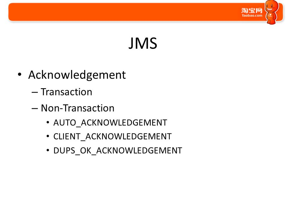 JMS Acknowledgement – Transaction – Non-Transaction AUTO_ACKNOWLEDGEMENT CLIENT_ACKNOWLEDGEMENT DUPS_OK_ACKNOWLEDGEMENT