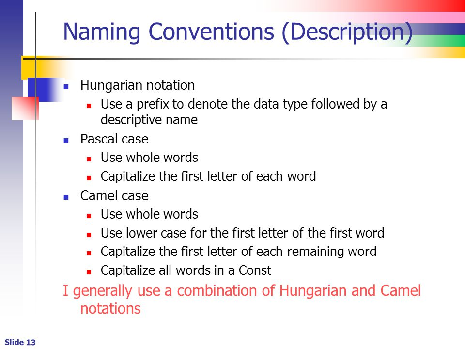 Slide 13 Naming Conventions (Description) Hungarian notation Use a prefix to denote the data type followed by a descriptive name Pascal case Use whole words Capitalize the first letter of each word Camel case Use whole words Use lower case for the first letter of the first word Capitalize the first letter of each remaining word Capitalize all words in a Const I generally use a combination of Hungarian and Camel notations