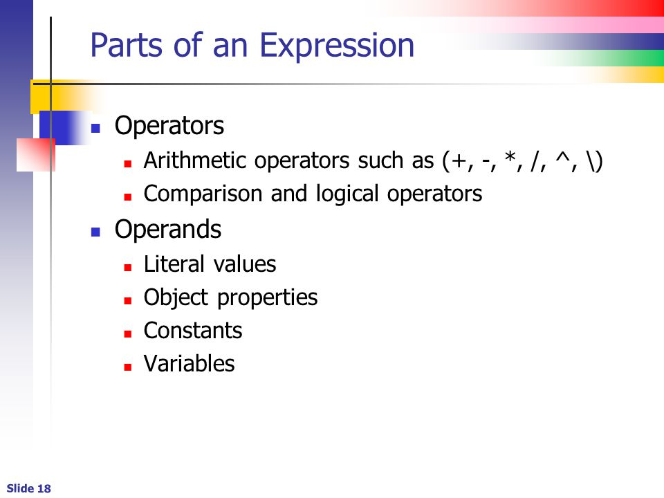 Slide 18 Parts of an Expression Operators Arithmetic operators such as (+, -, *, /, ^, \) Comparison and logical operators Operands Literal values Object properties Constants Variables