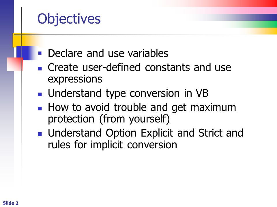 Slide 2 Objectives  Declare and use variables Create user-defined constants and use expressions Understand type conversion in VB How to avoid trouble and get maximum protection (from yourself) Understand Option Explicit and Strict and rules for implicit conversion