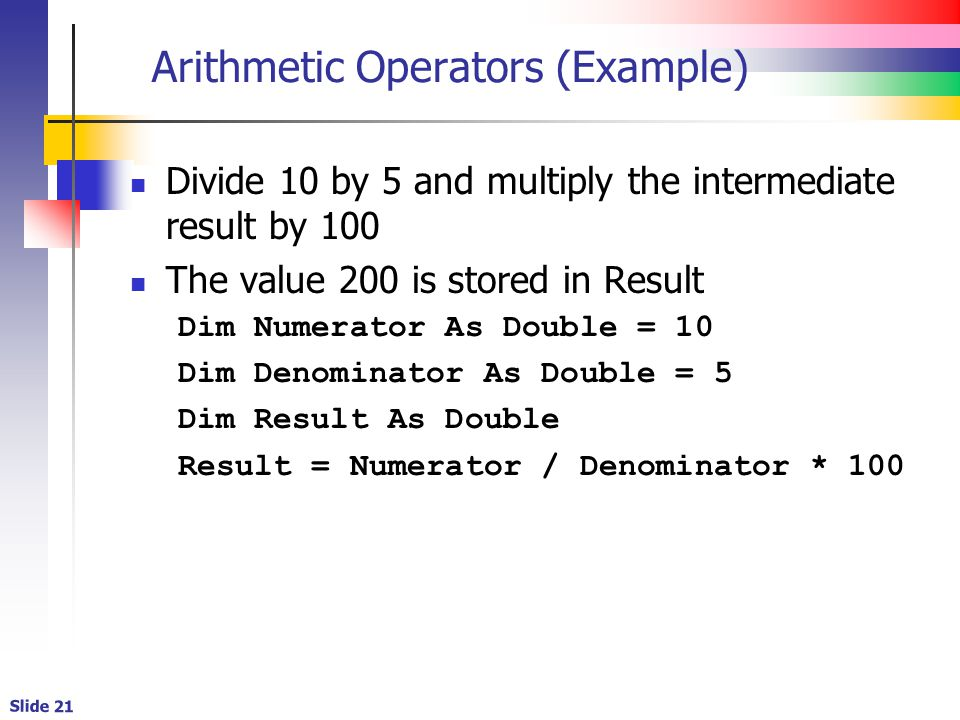Slide 21 Arithmetic Operators (Example) Divide 10 by 5 and multiply the intermediate result by 100 The value 200 is stored in Result Dim Numerator As Double = 10 Dim Denominator As Double = 5 Dim Result As Double Result = Numerator / Denominator * 100
