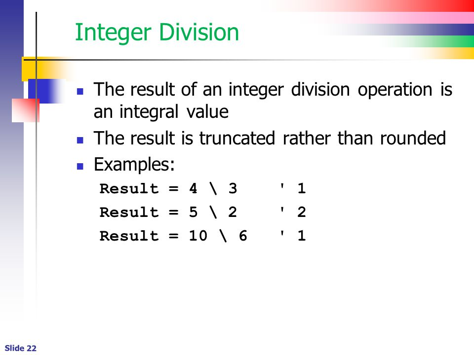 Slide 22 Integer Division The result of an integer division operation is an integral value The result is truncated rather than rounded Examples: Result = 4 \ 3 1 Result = 5 \ 2 2 Result = 10 \ 6 1