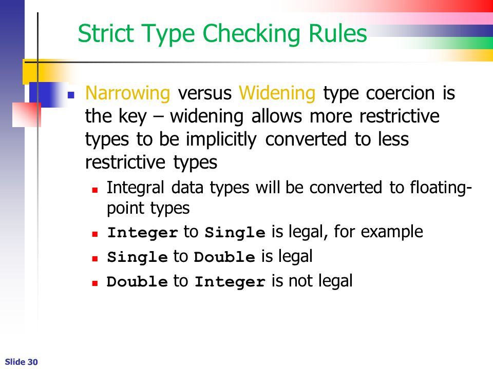 Slide 30 Strict Type Checking Rules Narrowing versus Widening type coercion is the key – widening allows more restrictive types to be implicitly converted to less restrictive types Integral data types will be converted to floating- point types Integer to Single is legal, for example Single to Double is legal Double to Integer is not legal