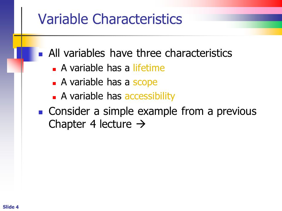 Slide 4 Variable Characteristics All variables have three characteristics A variable has a lifetime A variable has a scope A variable has accessibility Consider a simple example from a previous Chapter 4 lecture 