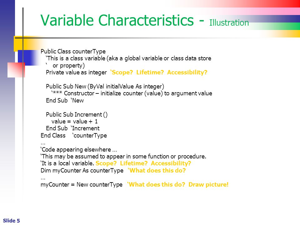 Slide 6 Variable Lifetime Variable lifetime refers to the period of time that a variable exists A variable declared locally within a procedure exists only while a procedure executes A variable declared within a class (or module) exists while a class instance exists or a module is loaded You may remember such variables as class members or class data stores or variables global to a class